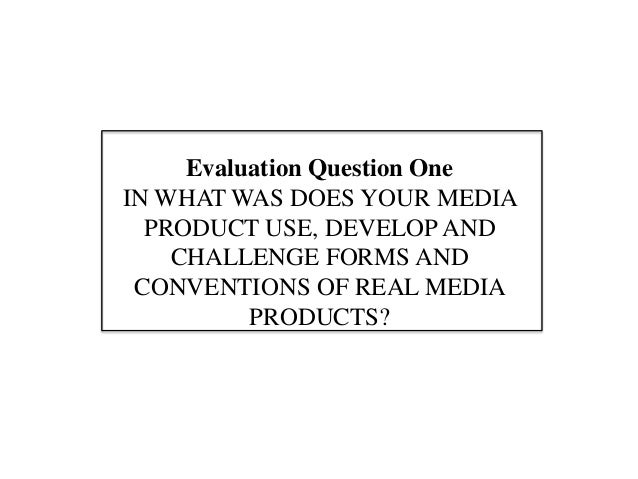 Evaluation Question OneIN WHAT WAS DOES YOUR MEDIA  PRODUCT USE, DEVELOP AND    CHALLENGE FORMS AND CONVENTIONS OF REAL ME...
