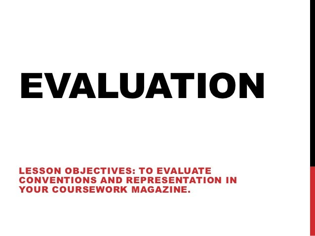 EVALUATIONLESSON OBJECTIVES: TO EVALUATECONVENTIONS AND REPRESENTATION INYOUR COURSEWORK MAGAZINE.