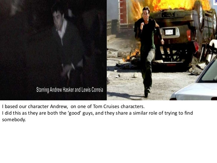 I based our character Andrew,  on one of Tom Cruises characters.<br />I did this as they are both the 'good' guys, and the...