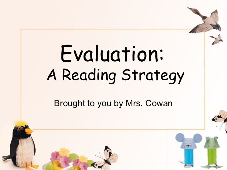 Evaluation:A Reading Strategy Brought to you by Mrs. Cowan