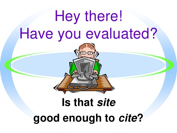 Hey there! Have you evaluated?<br />Is that site<br />good enough to cite?<br />