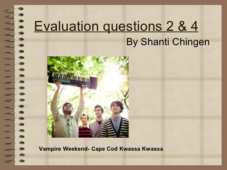 Evaluation questions 2 & 4 By Shanti Chingen Vampire Weekend- Cape Cod Kwassa Kwassa