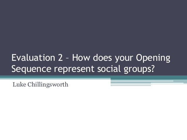 Evaluation 2 – How does your Opening Sequence represent social groups? Luke Chillingsworth