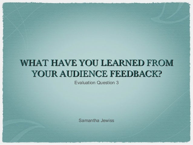 WHAT HAVE YOU LEARNED FROM YOUR AUDIENCE FEEDBACK?         Evaluation Question 3           Samantha Jewiss