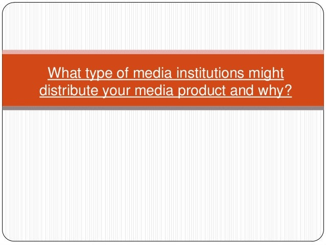 What type of media institutions mightdistribute your media product and why?