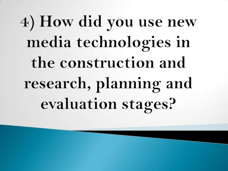 4) How did you use new media technologies in the construction and research, planning and evaluation stages?<br />