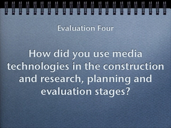 Evaluation Four    How did you use mediatechnologies in the construction  and research, planning and      evaluation stages?