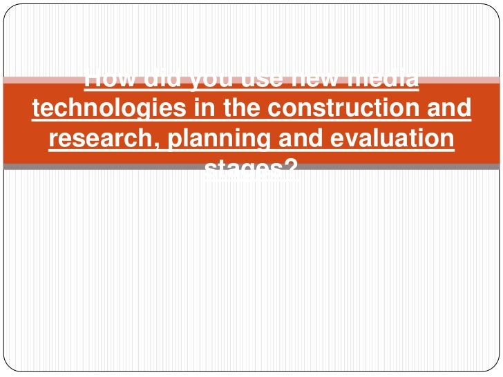 How did you use new mediatechnologies in the construction and  research, planning and evaluation               stages?