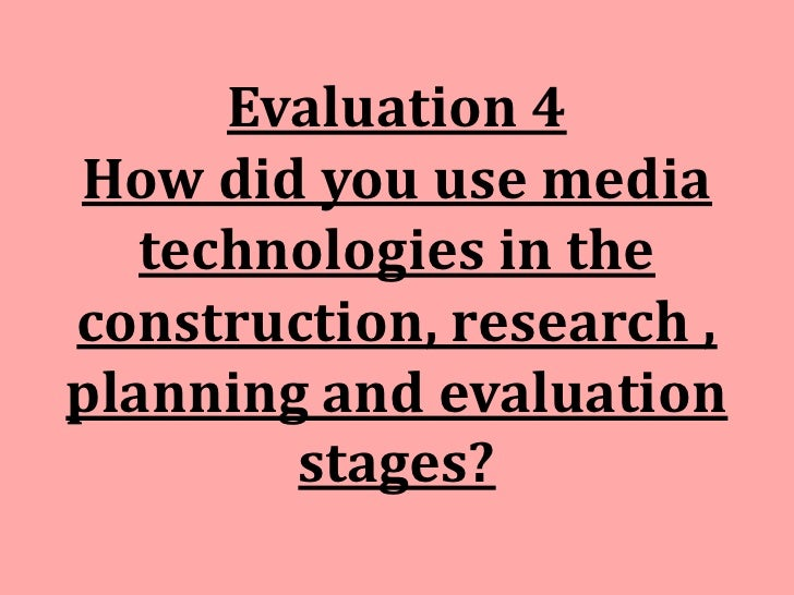Evaluation 4How did you use media   technologies in theconstruction, research ,planning and evaluation        stages?