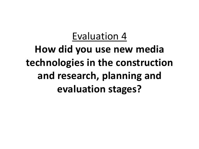 Evaluation 4  How did you use new mediatechnologies in the construction   and research, planning and       evaluation stag...