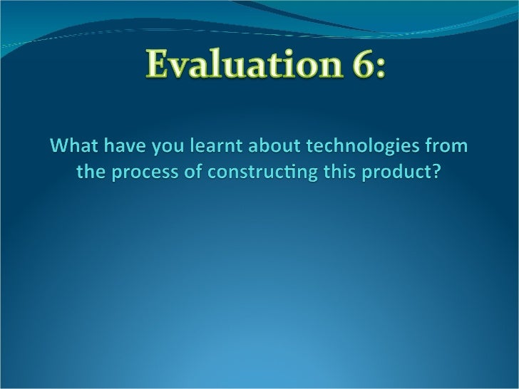 Evaluation 6 what have you learnt about technologies from