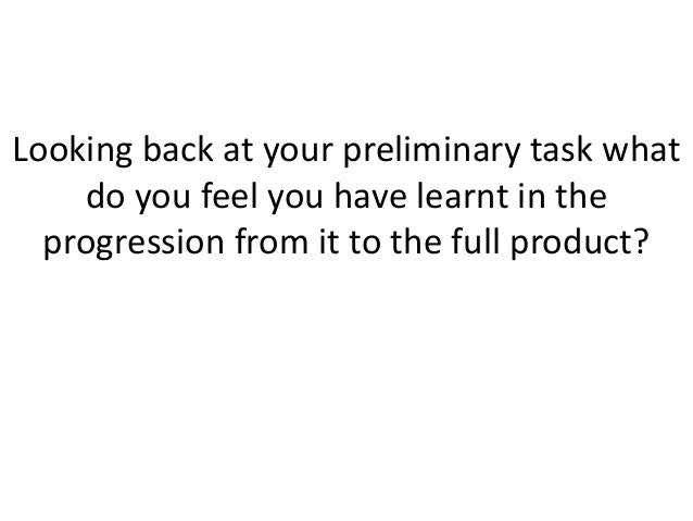 Looking back at your preliminary task what    do you feel you have learnt in the  progression from it to the full product?