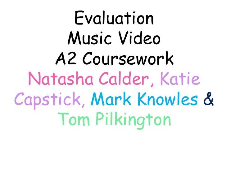 Evaluation<br />Music Video<br />A2 Coursework<br />Natasha Calder, Katie Capstick,Mark Knowles & Tom Pilkington<br />