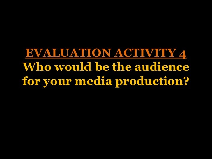 EVALUATION ACTIVITY 4Who would be the audiencefor your media production?