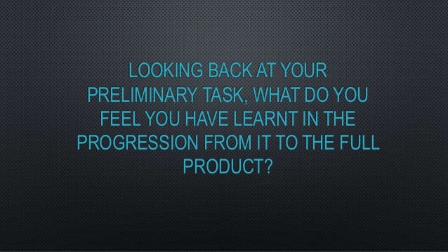 LOOKING BACK AT YOURPRELIMINARY TASK, WHAT DO YOUFEEL YOU HAVE LEARNT IN THEPROGRESSION FROM IT TO THE FULLPRODUCT?