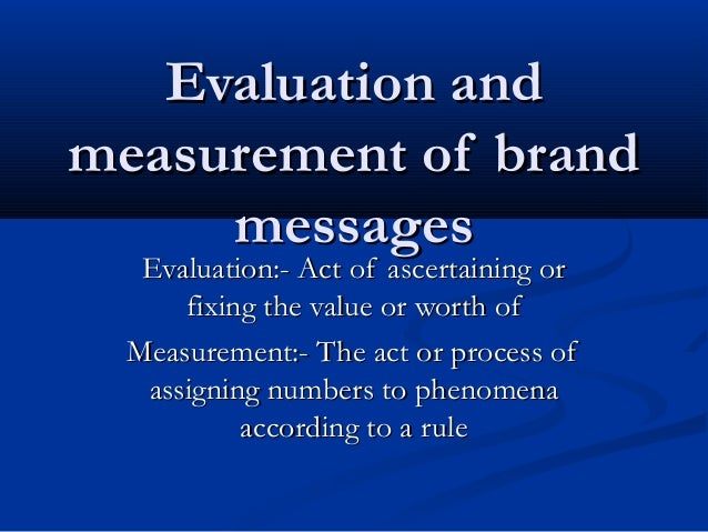 Evaluation and measurement of brand messages Evaluation:- Act of ascertaining or fixing the value or worth of Measurement:...