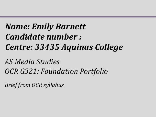 Name: Emily Barnett Candidate number : Centre: 33435 Aquinas College AS Media Studies OCR G321: Foundation Portfolio Brief...