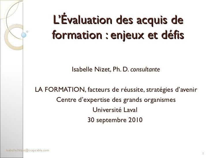 L'Évaluation des acquis de formation : enjeux et défis Isabelle Nizet, Ph. D.  consultante LA FORMATION, facteurs de réuss...