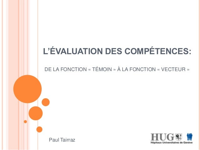 L'ÉVALUATION DES COMPÉTENCES: DE LA FONCTION « TÉMOIN » À LA FONCTION « VECTEUR » Paul Tairraz