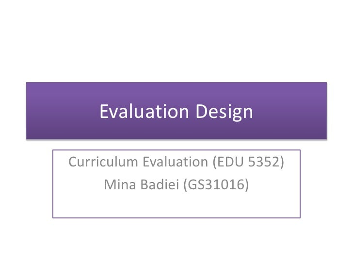 Evaluation DesignCurriculum Evaluation (EDU 5352)      Mina Badiei (GS31016)