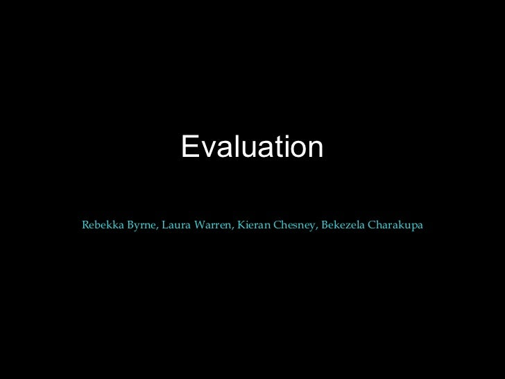 Evaluation Rebekka Byrne, Laura Warren, Kieran Chesney, Bekezela Charakupa