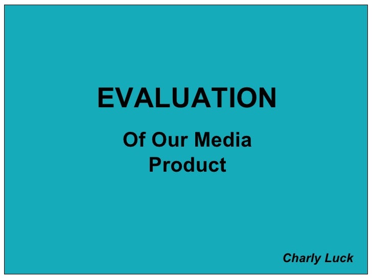 EVALUATION Of Our Media Product Charly Luck