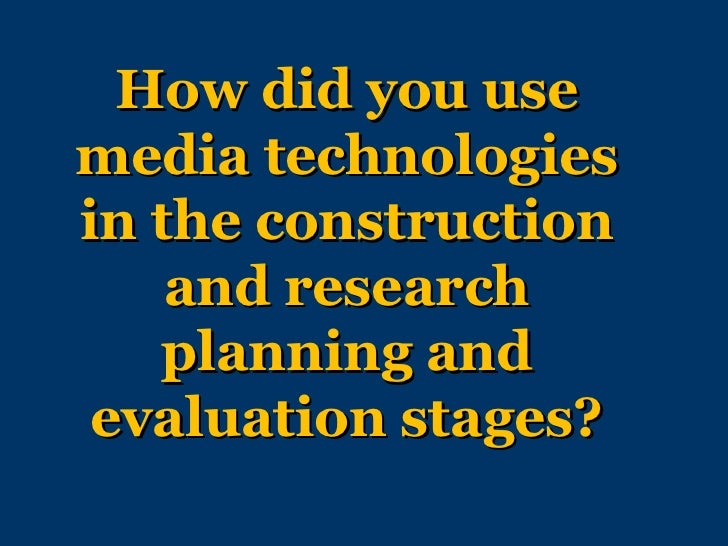 How did you usemedia technologiesin the construction    and research   planning and evaluation stages?