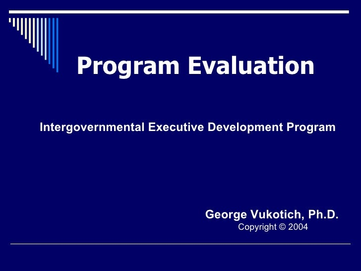 Program Evaluation George Vukotich, Ph.D.   Copyright © 2004 Intergovernmental Executive Development Program