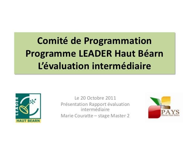 Comité de ProgrammationProgramme LEADER Haut Béarn   L'évaluation intermédiaire             Le 20 Octobre 2011       Prése...