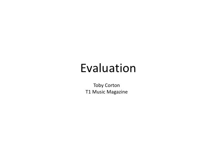 Evaluation<br />Toby Corton<br />T1 Music Magazine<br />