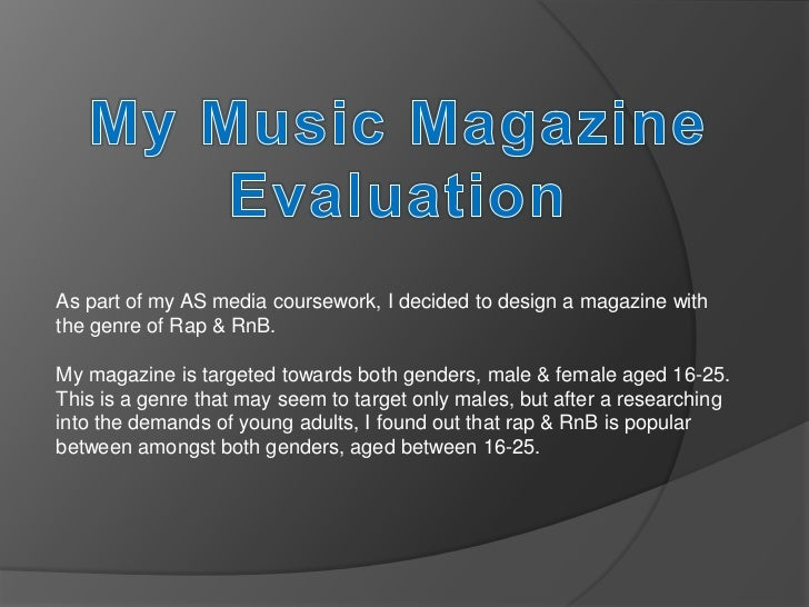 As part of my AS media coursework, I decided to design a magazine withthe genre of Rap & RnB.My magazine is targeted towar...