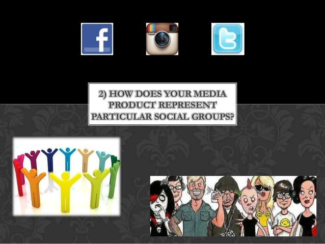 2) HOW DOES YOUR MEDIA PRODUCT REPRESENT PARTICULAR SOCIAL GROUPS?