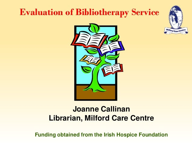 Evaluation of Bibliotherapy ServiceJoanne CallinanLibrarian, Milford Care CentreFunding obtained from the Irish Hospice Fo...