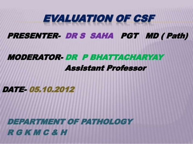 EVALUATION OF CSF PRESENTER- DR S SAHA PGT MD ( Path) MODERATOR- DR P BHATTACHARYAY            Assistant ProfessorDATE- 05...