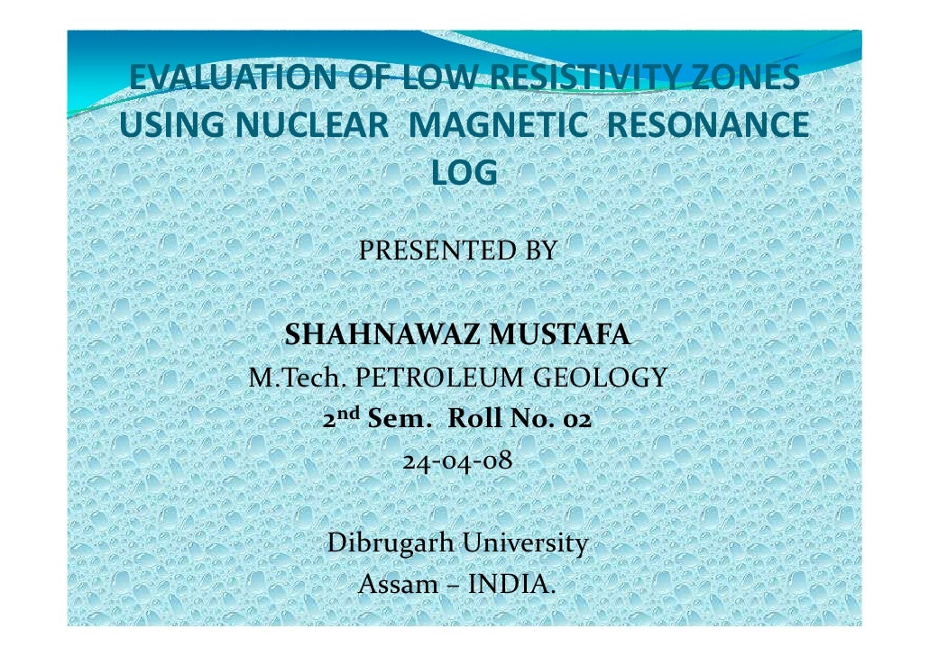 EVALUATION OF LOW RESISTIVITY ZONESUSING NUCLEAR MAGNETIC RESONANCE               LOG            PRESENTED BY        SHAHN...