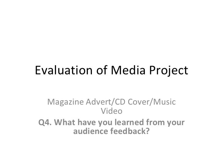 Evaluation of Media Project Magazine Advert/CD Cover/Music Video Q4. What have you learned from your audience feedback?