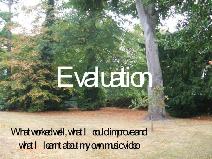 Evaluation What worked well, what I could improve and what I learnt about my own music video