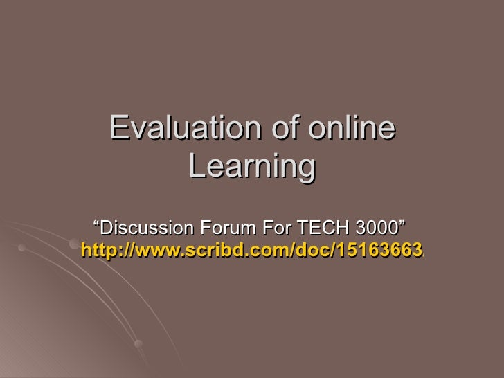 """Evaluation of online Learning """" Discussion Forum For TECH 3000""""  http://www.scribd.com/doc/15163663/Online-Study"""