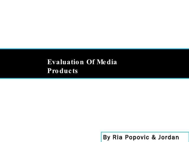 By Ria Popovic & Jordan Milson Evaluation Of Media Products