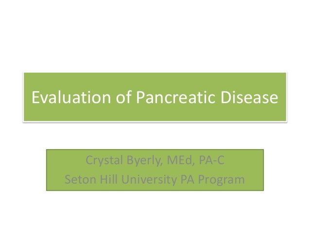 Evaluation of Pancreatic Disease Crystal Byerly, MEd, PA-C Seton Hill University PA Program