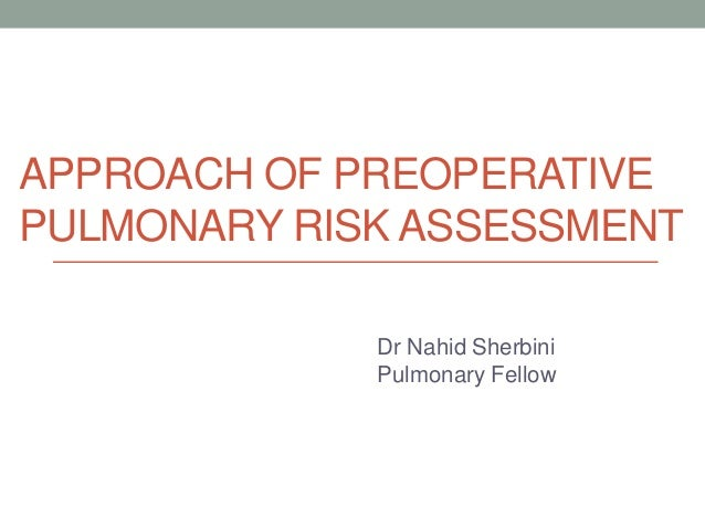 APPROACH OF PREOPERATIVE PULMONARY RISK ASSESSMENT Dr Nahid Sherbini Pulmonary Fellow