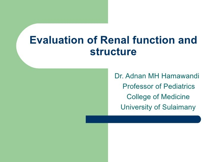Evaluation of Renal function and structure Dr. Adnan MH Hamawandi Professor of Pediatrics College of Medicine University o...