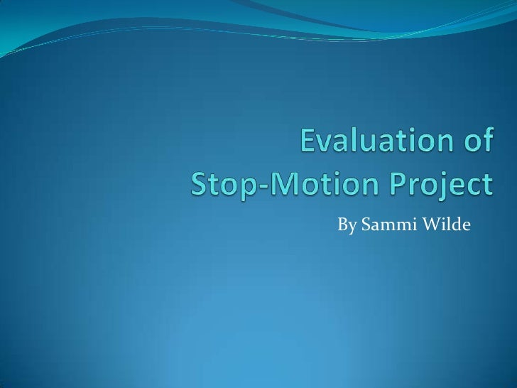 Evaluation of Stop-Motion Project<br />By Sammi Wilde<br />