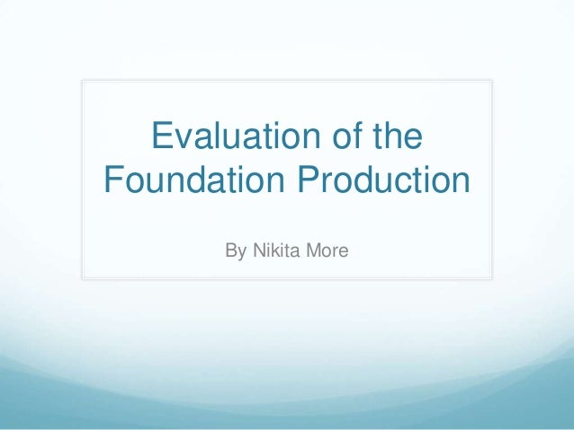 Evaluation of the Foundation Production By Nikita More