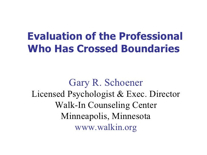 Evaluation of the Professional Who Has Crossed Boundaries  Gary R. Schoener Licensed Psychologist & Exec. Director Walk-In...