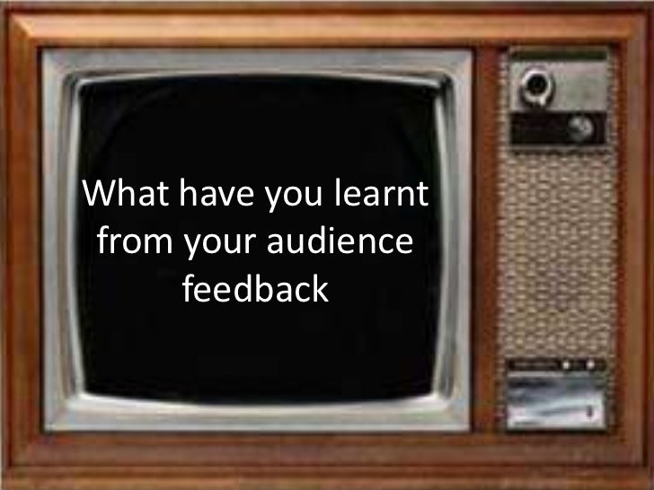 What have you learnt from your audience feedback<br />