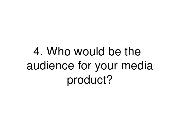 4. Who would be theaudience for your media       product?