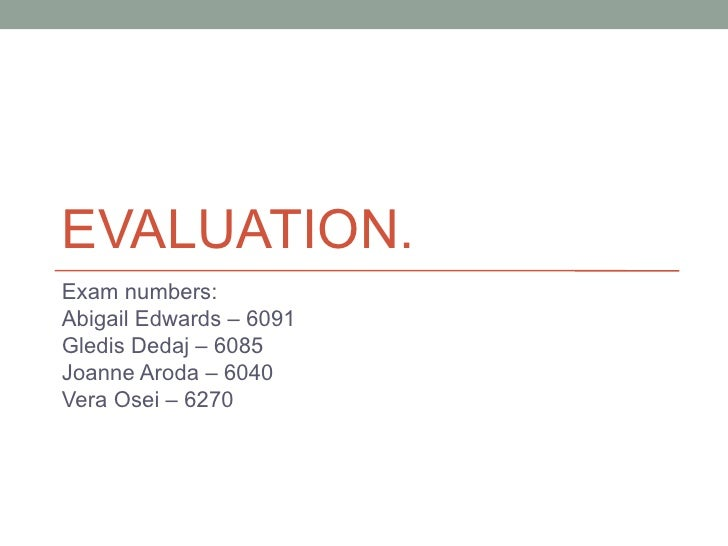 EVALUATION.Exam numbers:Abigail Edwards – 6091Gledis Dedaj – 6085Joanne Aroda – 6040Vera Osei – 6270