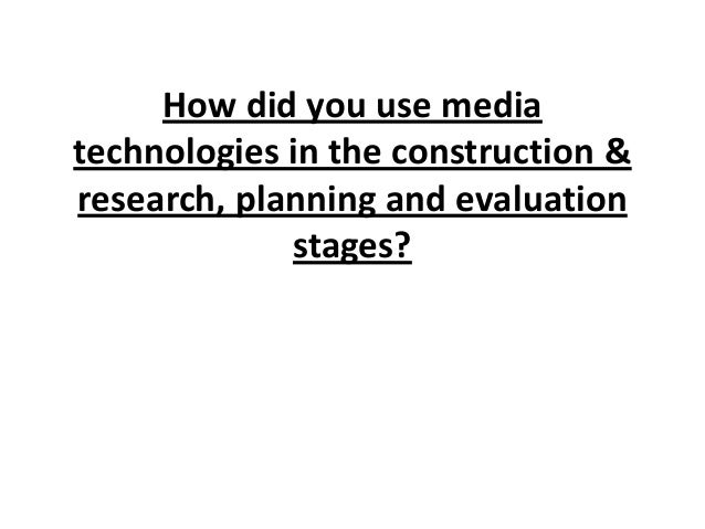 How did you use media technologies in the construction & research, planning and evaluation stages?