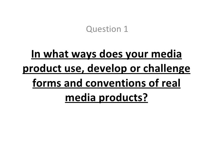 In what ways does your media product use, develop or challenge forms and conventions of real media products? Question 1